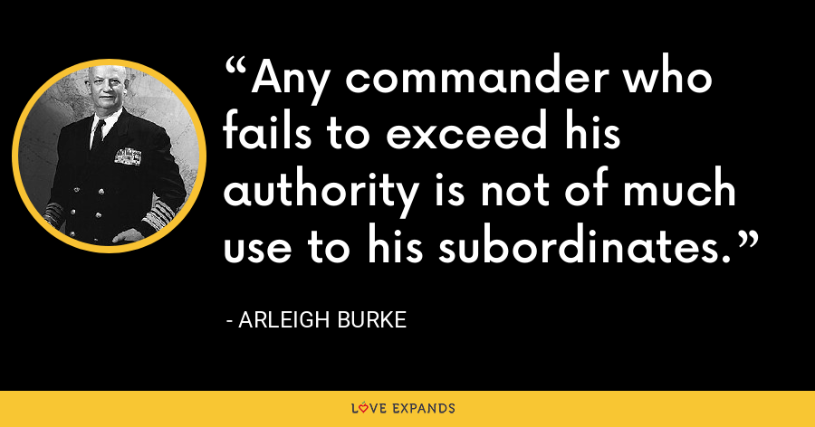 Any commander who fails to exceed his authority is not of much use to his subordinates. - Arleigh Burke