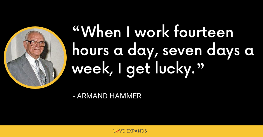 When I work fourteen hours a day, seven days a week, I get lucky. - Armand Hammer