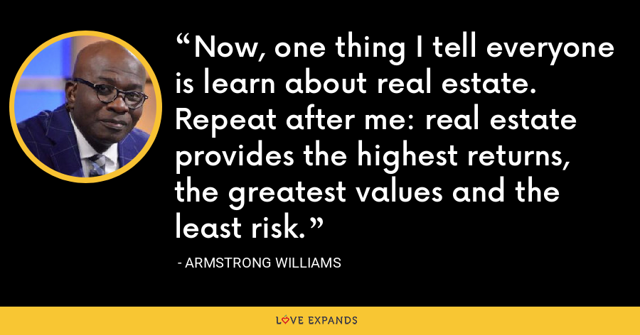 Now, one thing I tell everyone is learn about real estate. Repeat after me: real estate provides the highest returns, the greatest values and the least risk. - Armstrong Williams