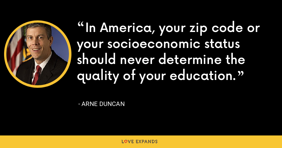 In America, your zip code or your socioeconomic status should never determine the quality of your education. - Arne Duncan