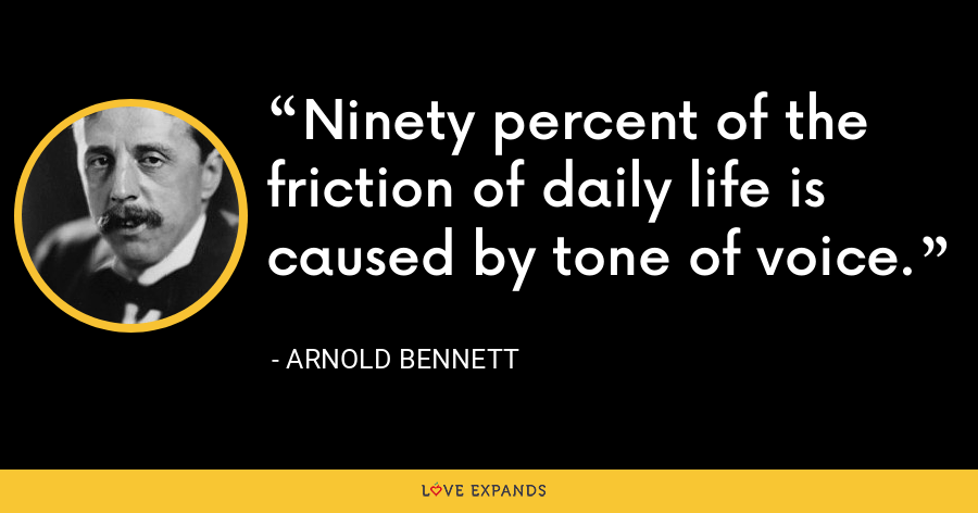 Ninety percent of the friction of daily life is caused by tone of voice. - Arnold Bennett