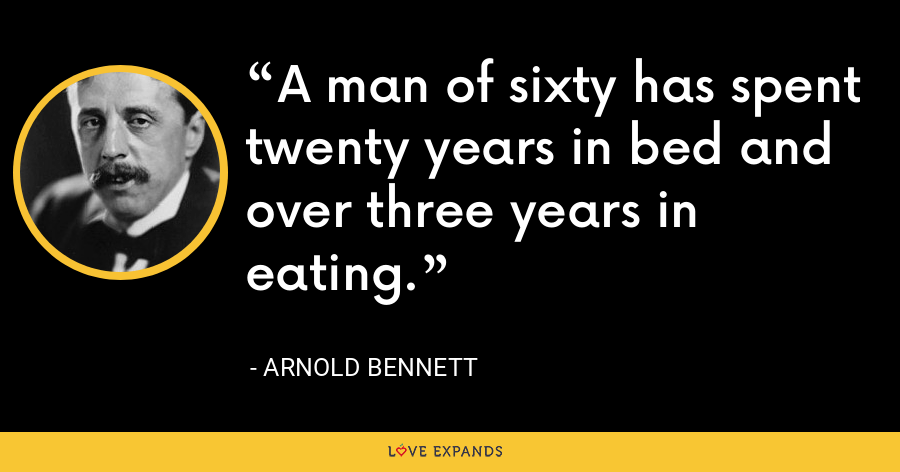 A man of sixty has spent twenty years in bed and over three years in eating. - Arnold Bennett