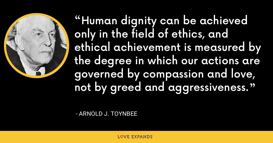 Human dignity can be achieved only in the field of ethics, and ethical achievement is measured by the degree in which our actions are governed by compassion and love, not by greed and aggressiveness. - Arnold J. Toynbee
