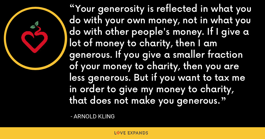 Your generosity is reflected in what you do with your own money, not in what you do with other people's money. If I give a lot of money to charity, then I am generous. If you give a smaller fraction of your money to charity, then you are less generous. But if you want to tax me in order to give my money to charity, that does not make you generous. - Arnold Kling