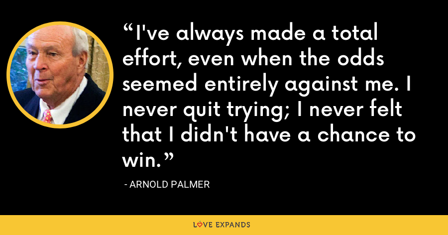 I've always made a total effort, even when the odds seemed entirely against me. I never quit trying; I never felt that I didn't have a chance to win. - Arnold Palmer