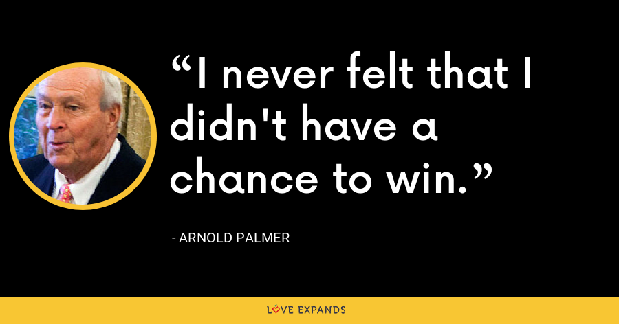 I never felt that I didn't have a chance to win. - Arnold Palmer