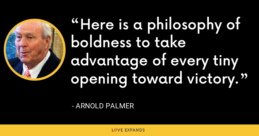 Here is a philosophy of boldness to take advantage of every tiny opening toward victory. - Arnold Palmer