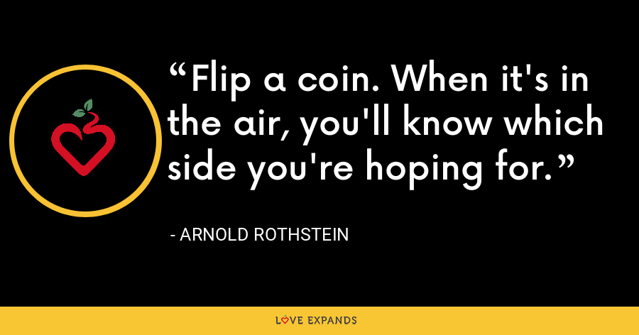 Flip a coin. When it's in the air, you'll know which side you're hoping for. - Arnold Rothstein