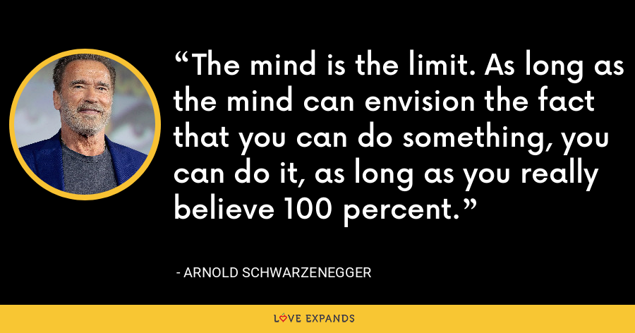The mind is the limit. As long as the mind can envision the fact that you can do something, you can do it, as long as you really believe 100 percent. - Arnold Schwarzenegger