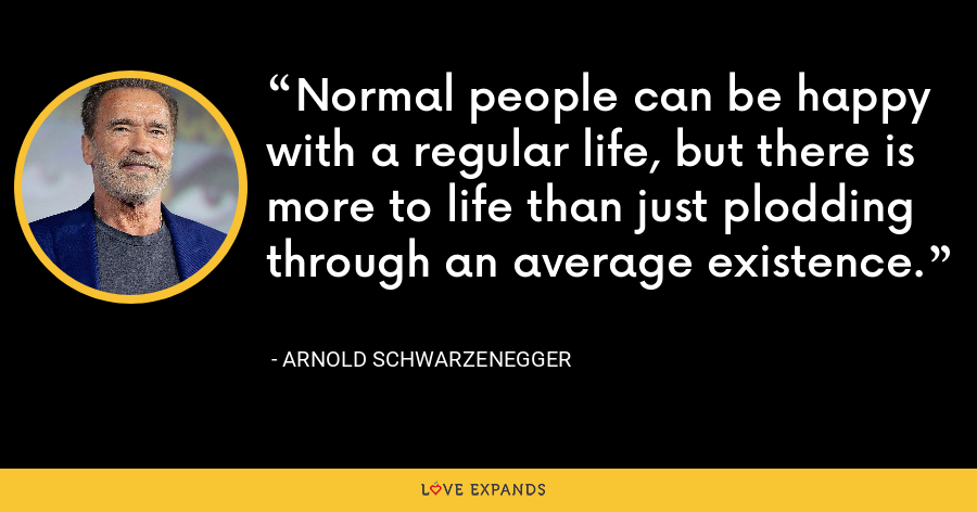 Normal people can be happy with a regular life, but there is more to life than just plodding through an average existence. - Arnold Schwarzenegger