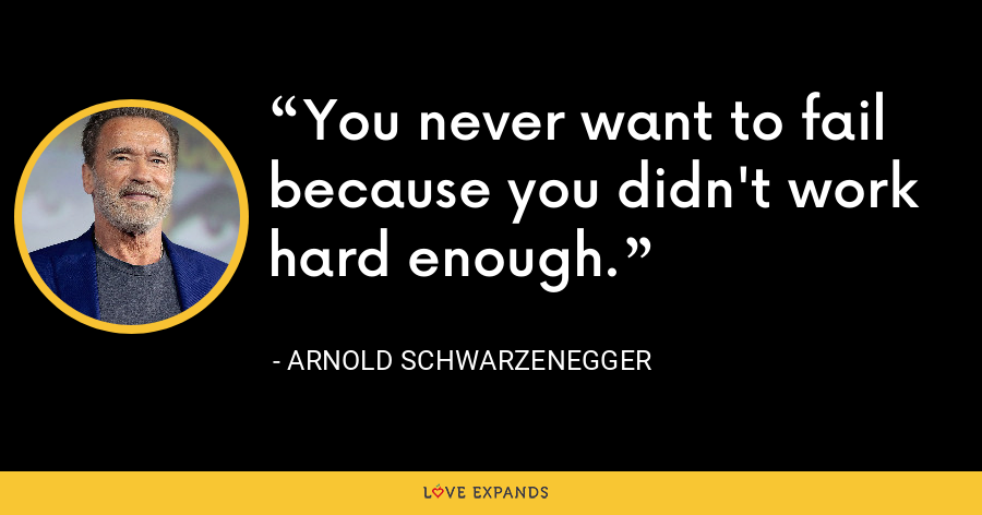 You never want to fail because you didn't work hard enough. - Arnold Schwarzenegger