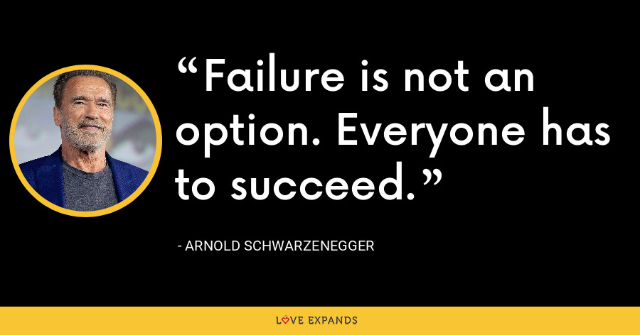 Failure is not an option. Everyone has to succeed. - Arnold Schwarzenegger