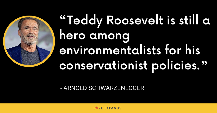 Teddy Roosevelt is still a hero among environmentalists for his conservationist policies. - Arnold Schwarzenegger