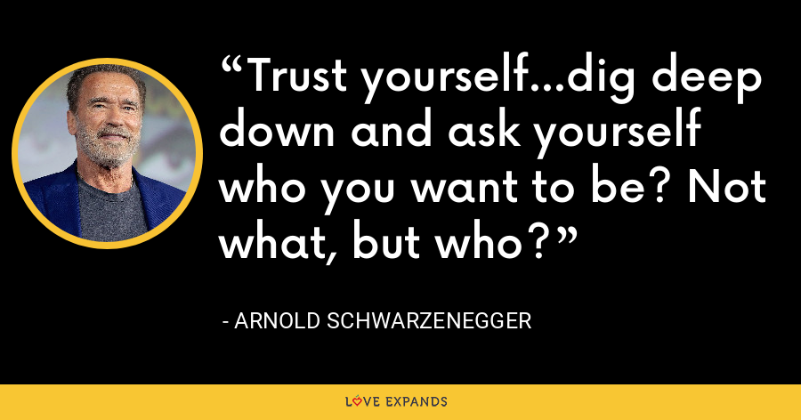 Trust yourself...dig deep down and ask yourself who you want to be? Not what, but who? - Arnold Schwarzenegger