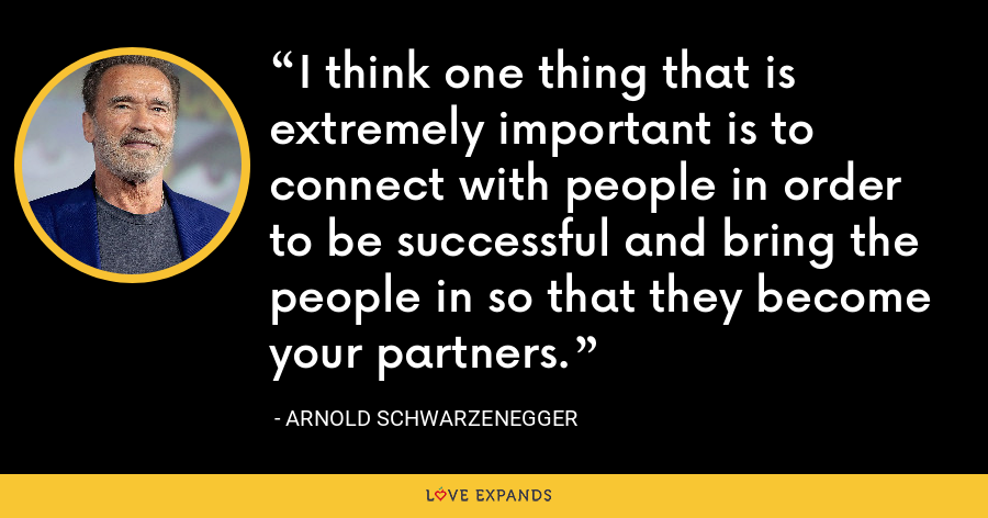 I think one thing that is extremely important is to connect with people in order to be successful and bring the people in so that they become your partners. - Arnold Schwarzenegger