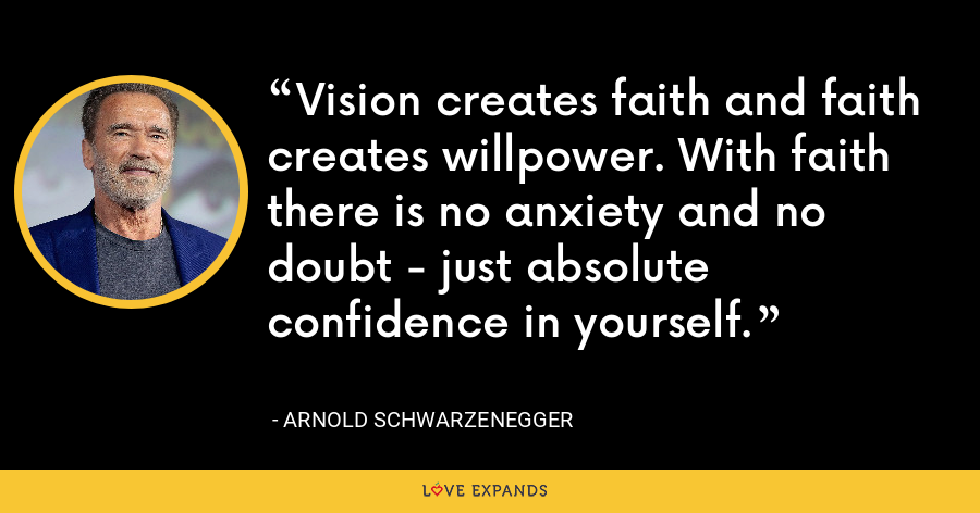 Vision creates faith and faith creates willpower. With faith there is no anxiety and no doubt - just absolute confidence in yourself. - Arnold Schwarzenegger