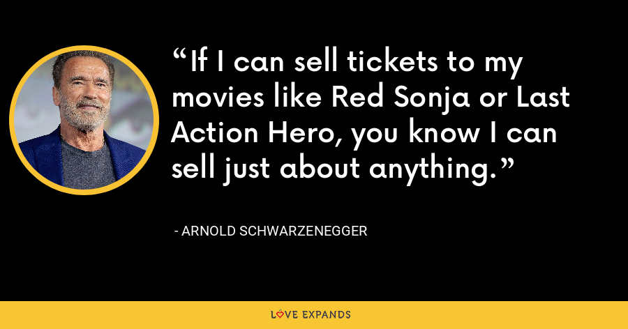 If I can sell tickets to my movies like Red Sonja or Last Action Hero, you know I can sell just about anything. - Arnold Schwarzenegger