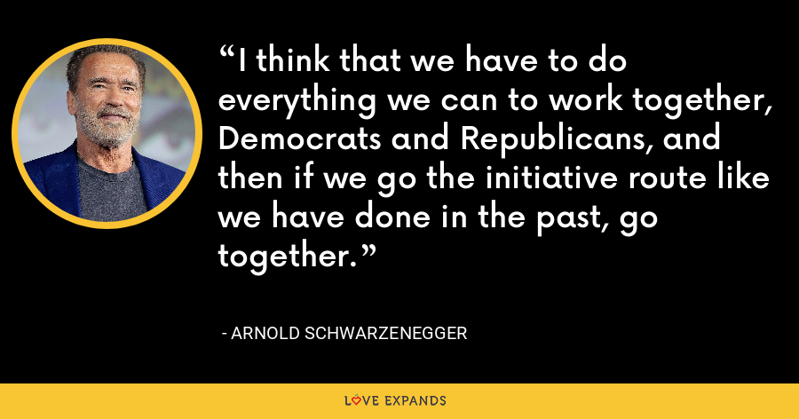 I think that we have to do everything we can to work together, Democrats and Republicans, and then if we go the initiative route like we have done in the past, go together. - Arnold Schwarzenegger