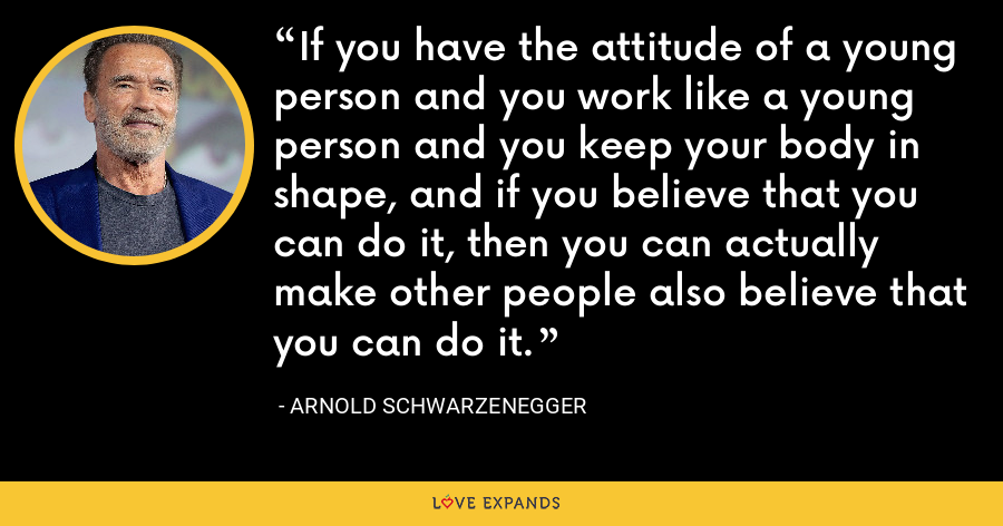 If you have the attitude of a young person and you work like a young person and you keep your body in shape, and if you believe that you can do it, then you can actually make other people also believe that you can do it. - Arnold Schwarzenegger
