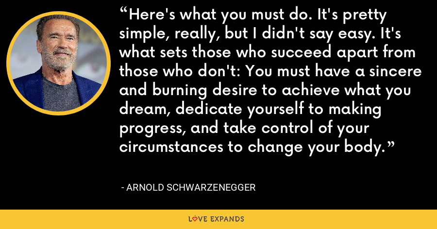 Here's what you must do. It's pretty simple, really, but I didn't say easy. It's what sets those who succeed apart from those who don't: You must have a sincere and burning desire to achieve what you dream, dedicate yourself to making progress, and take control of your circumstances to change your body. - Arnold Schwarzenegger