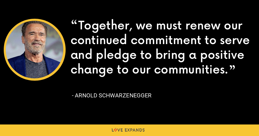 Together, we must renew our continued commitment to serve and pledge to bring a positive change to our communities. - Arnold Schwarzenegger