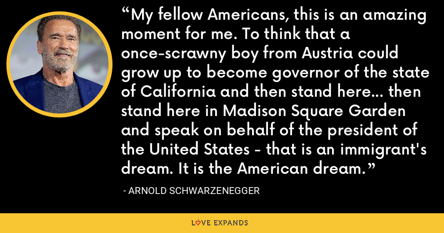 My fellow Americans, this is an amazing moment for me. To think that a once-scrawny boy from Austria could grow up to become governor of the state of California and then stand here... then stand here in Madison Square Garden and speak on behalf of the president of the United States - that is an immigrant's dream. It is the American dream. - Arnold Schwarzenegger