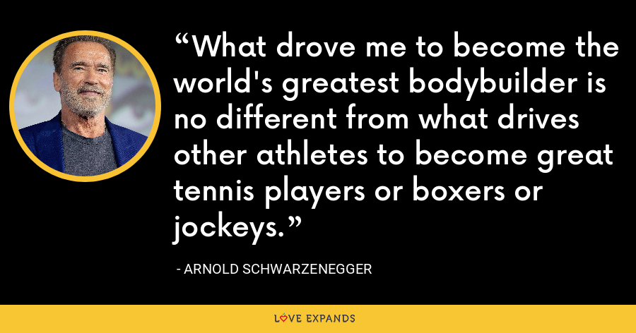 What drove me to become the world's greatest bodybuilder is no different from what drives other athletes to become great tennis players or boxers or jockeys. - Arnold Schwarzenegger