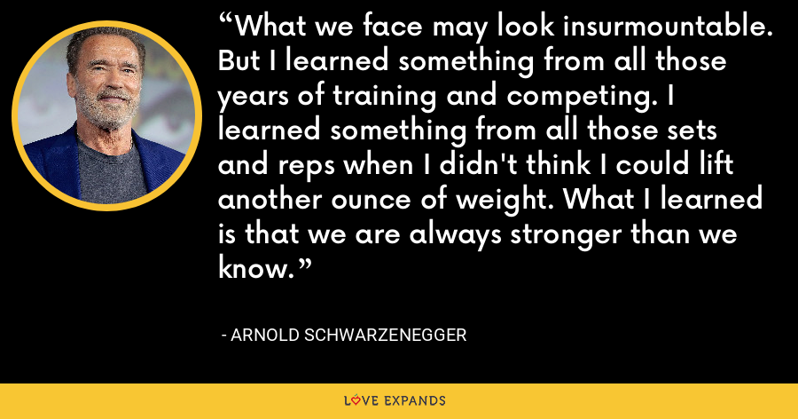What we face may look insurmountable. But I learned something from all those years of training and competing. I learned something from all those sets and reps when I didn't think I could lift another ounce of weight. What I learned is that we are always stronger than we know. - Arnold Schwarzenegger
