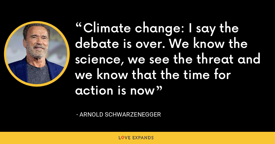 Climate change: I say the debate is over. We know the science, we see the threat and we know that the time for action is now - Arnold Schwarzenegger