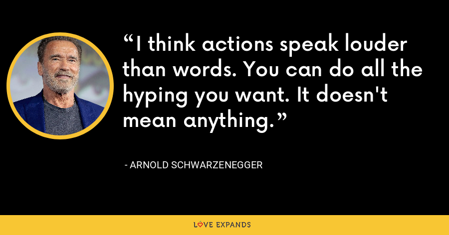I think actions speak louder than words. You can do all the hyping you want. It doesn't mean anything. - Arnold Schwarzenegger