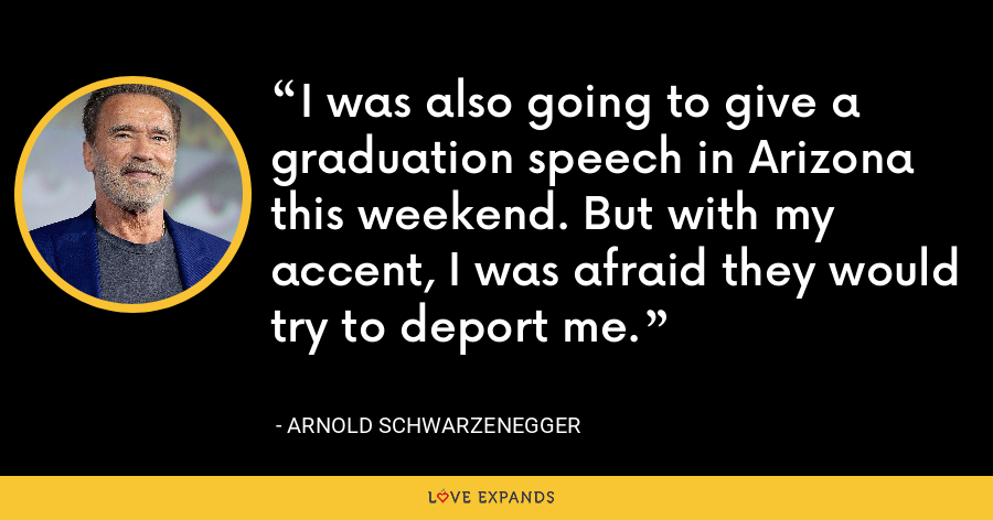 I was also going to give a graduation speech in Arizona this weekend. But with my accent, I was afraid they would try to deport me. - Arnold Schwarzenegger
