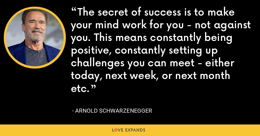 The secret of success is to make your mind work for you - not against you. This means constantly being positive, constantly setting up challenges you can meet - either today, next week, or next month etc. - Arnold Schwarzenegger