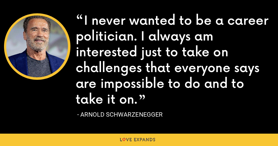 I never wanted to be a career politician. I always am interested just to take on challenges that everyone says are impossible to do and to take it on. - Arnold Schwarzenegger