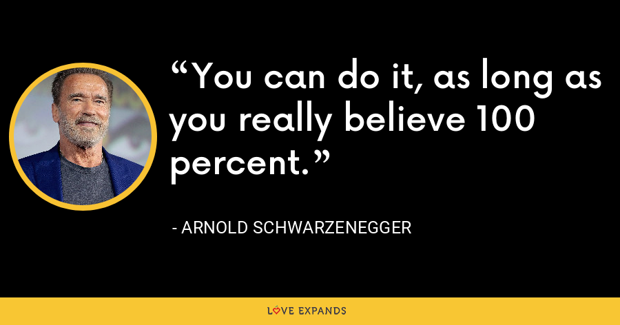 You can do it, as long as you really believe 100 percent. - Arnold Schwarzenegger