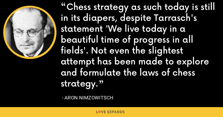 Chess strategy as such today is still in its diapers, despite Tarrasch's statement 'We live today in a beautiful time of progress in all fields'. Not even the slightest attempt has been made to explore and formulate the laws of chess strategy. - Aron Nimzowitsch