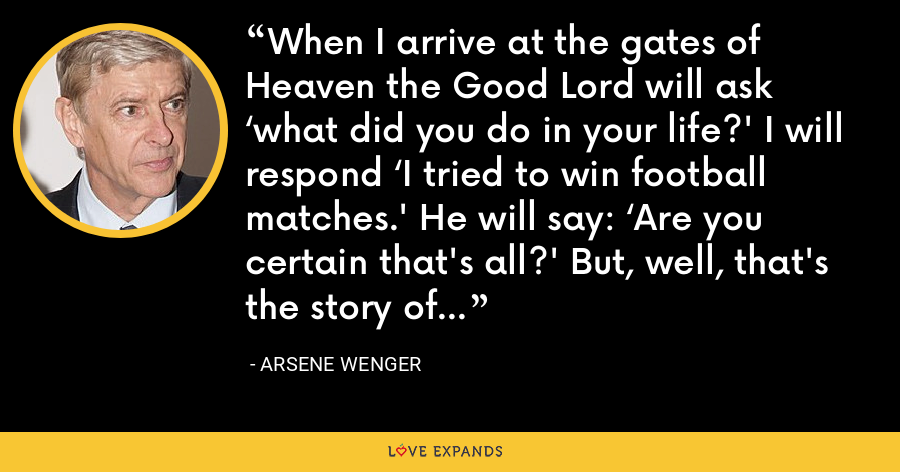 When I arrive at the gates of Heaven the Good Lord will ask 'what did you do in your life?' I will respond 'I tried to win football matches.' He will say: 'Are you certain that's all?' But, well, that's the story of my life. - Arsene Wenger