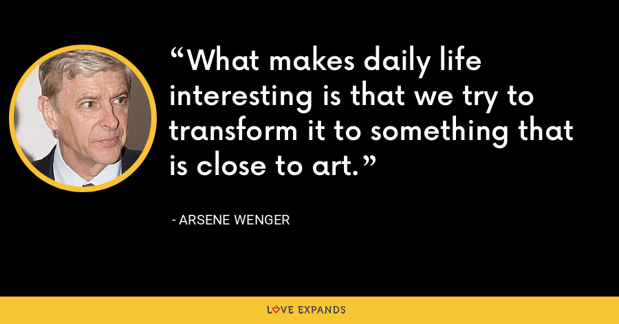 What makes daily life interesting is that we try to transform it to something that is close to art. - Arsene Wenger