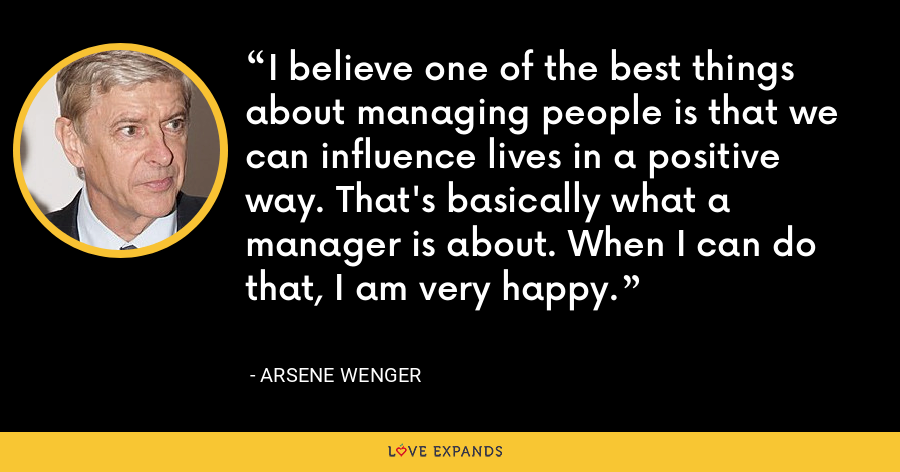 I believe one of the best things about managing people is that we can influence lives in a positive way. That's basically what a manager is about. When I can do that, I am very happy. - Arsene Wenger