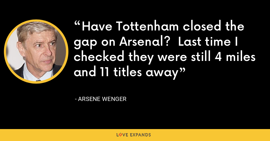 Have Tottenham closed the gap on Arsenal?  Last time I checked they were still 4 miles and 11 titles away - Arsene Wenger