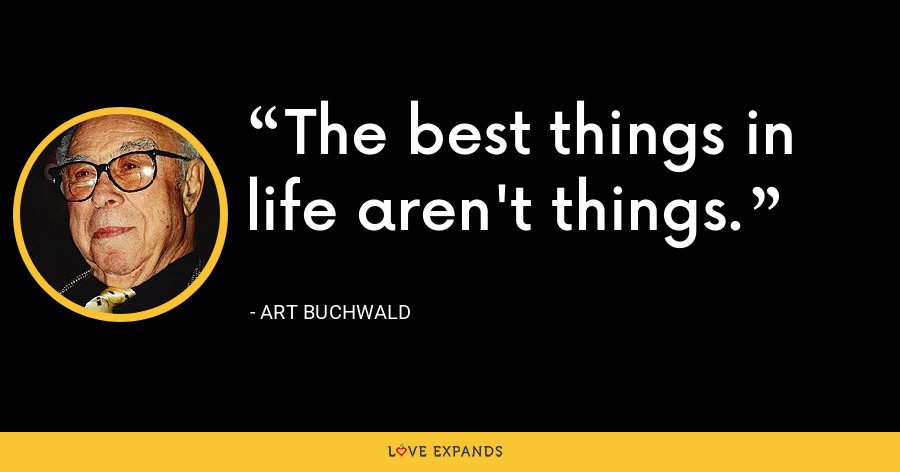 The best things in life aren't things. - Art Buchwald