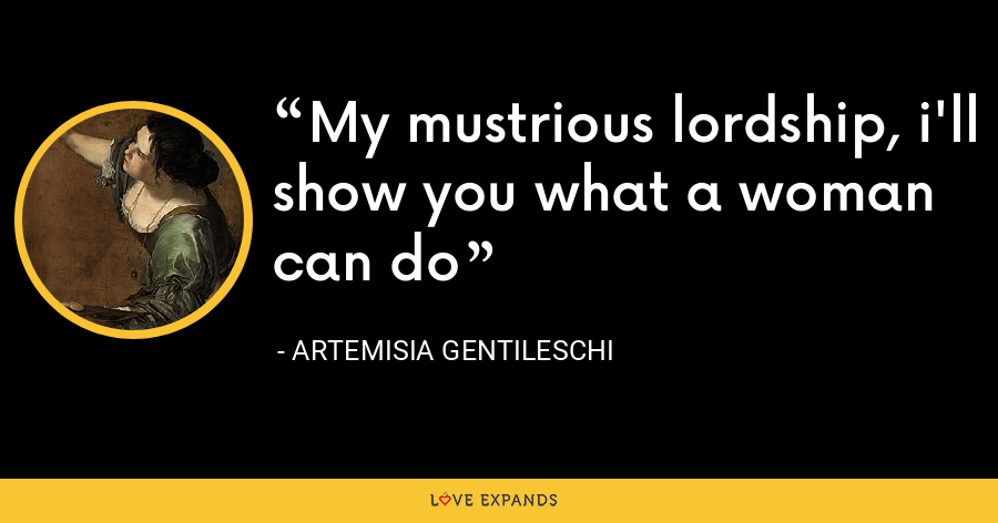 My mustrious lordship, i'll show you what a woman can do - Artemisia Gentileschi