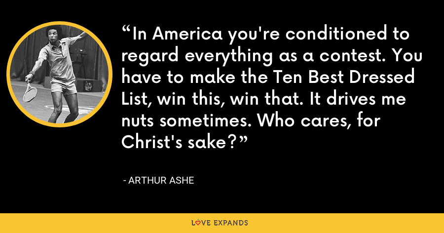 In America you're conditioned to regard everything as a contest. You have to make the Ten Best Dressed List, win this, win that. It drives me nuts sometimes. Who cares, for Christ's sake? - Arthur Ashe