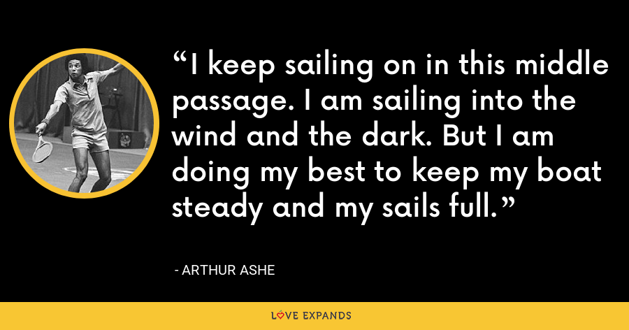 I keep sailing on in this middle passage. I am sailing into the wind and the dark. But I am doing my best to keep my boat steady and my sails full. - Arthur Ashe