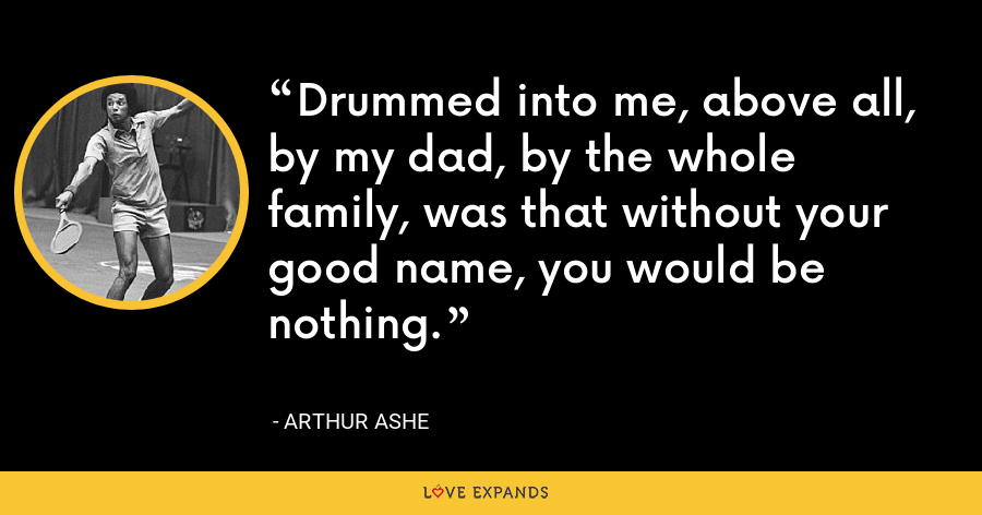 Drummed into me, above all, by my dad, by the whole family, was that without your good name, you would be nothing. - Arthur Ashe