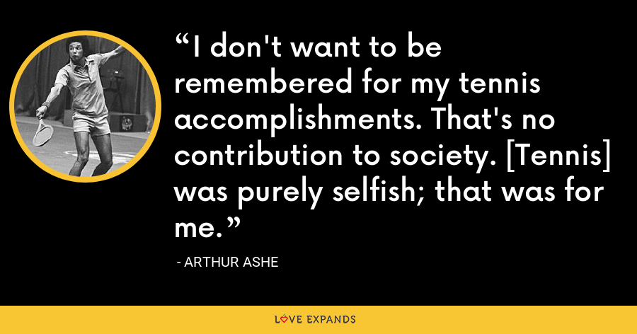 I don't want to be remembered for my tennis accomplishments. That's no contribution to society. [Tennis] was purely selfish; that was for me. - Arthur Ashe