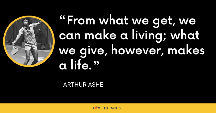 From what we get, we can make a living; what we give, however, makes a life. - Arthur Ashe