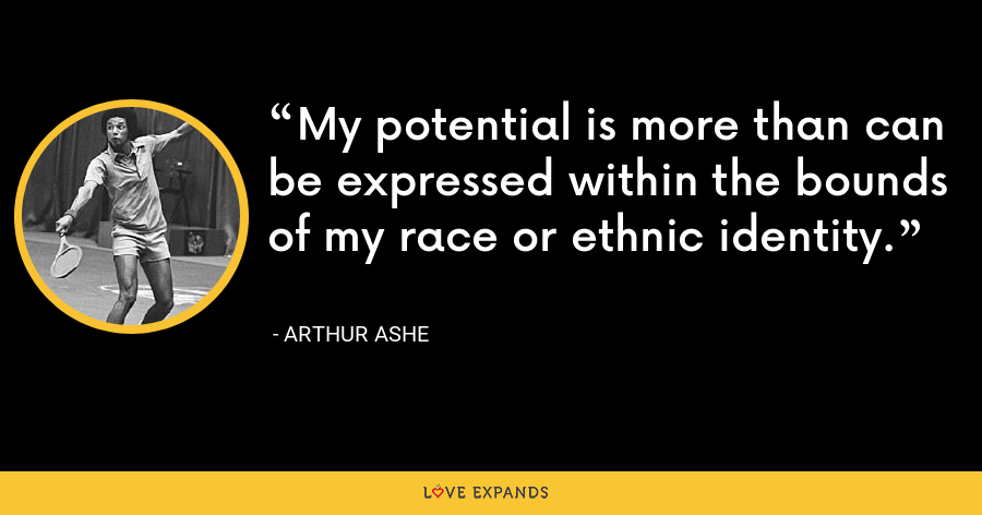 My potential is more than can be expressed within the bounds of my race or ethnic identity. - Arthur Ashe