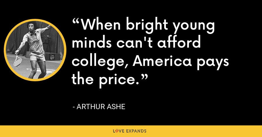 When bright young minds can't afford college, America pays the price. - Arthur Ashe