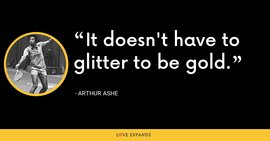 It doesn't have to glitter to be gold. - Arthur Ashe