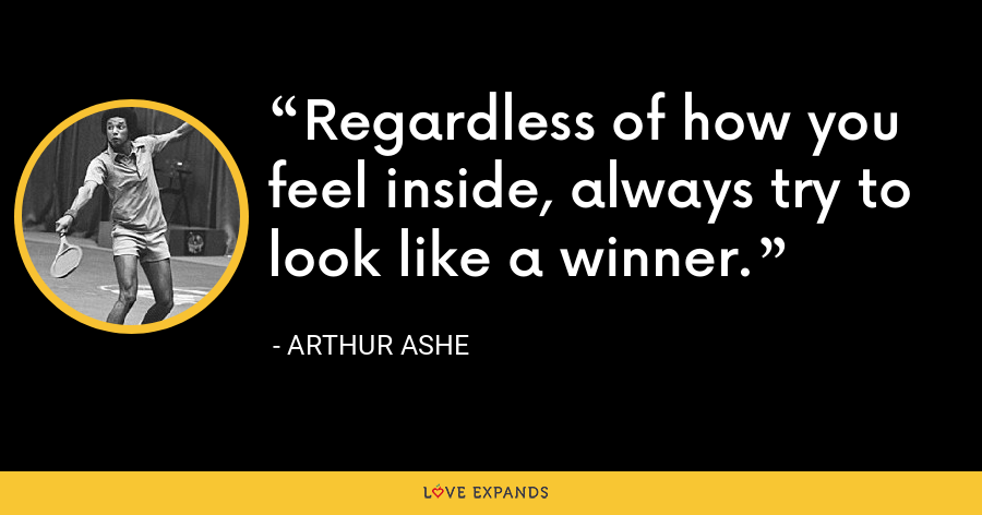 Regardless of how you feel inside, always try to look like a winner. - Arthur Ashe